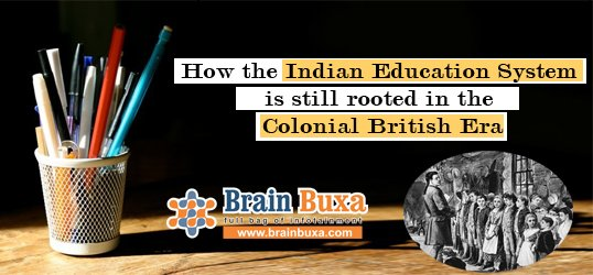 How the Indian Education System is still rooted in the Colonial British Era