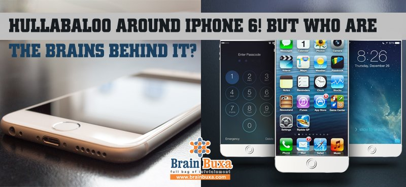 Hullabaloo around iPhone 6! But who are the brains behind it?